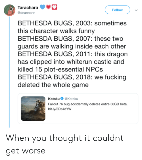 Fucking, Funny, and Fallout: Tarachara  @dnannann  O)  Follow  BETHESDA BUGS, 2003: sometimes  this character walks funny  BETHESDA BUGS, 2007: these two  guards are walking inside each other  BETHESDA BUGS, 2011: this dragon  has clipped into whiterun castle and  killed 15 plot-essential NPC:s  BETHESDA BUGS, 2018: we fucking  deleted the whole game  Kotaku@Kotaku  Fallout 76 bug accidentally deletes entire 50GB beta.  bit.ly/2De4cYW When you thought it couldnt get worse