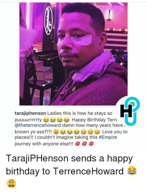 Memes, 🤖, and Damned: tarajiphenson Ladies this is how he stays so  puuuurrrrrty Happy Birthday Terri  Catheterrencehoward damn how many years have  known yo ass?!?!  Love you to  pieces!!! I couldn't imagine taking this #Empire  journey with anyone else!!! B BB TarajiPHenson sends a happy birthday to TerrenceHoward 😂😩