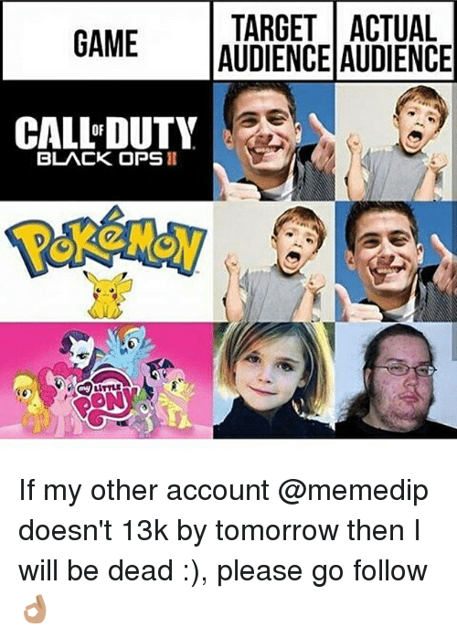 Memes, Target, and Black: TARGET ACTUAL  GAME  AUDIENCE AUDIENCE  CALLEDUTY  BLACK OPS II If my other account @memedip doesn't 13k by tomorrow then I will be dead :), please go follow👌🏽