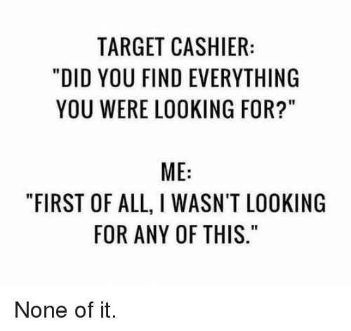 """Dank, Target, and 🤖: TARGET CASHIER  """"DID YOU FIND EVERYTHING  YOU WERE LOOKING FOR?""""  ME:  """"FIRST OF ALL, I WASN'T LOOKING  FOR ANY OF THIS None of it."""
