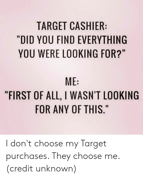 """Dank, Target, and 🤖: TARGET CASHIER:  """"DID YOU FIND EVERYTHING  YOU WERE LOOKING FOR?""""  ME  """"FIRST OF ALL, I WASN'T LOOKING  FOR ANY OF THIS."""" I don't choose my Target purchases. They choose me.  (credit unknown)"""