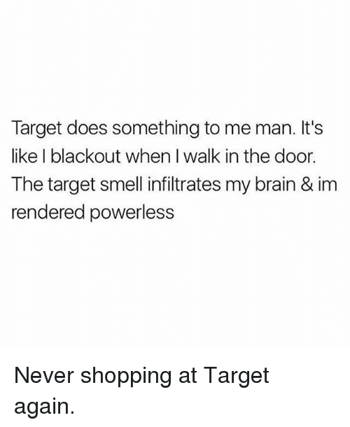 Memes, Shopping, and Smell: Target does something to me man. It's  like I blackout when I walk in the door.  The target smell infiltrates my brain & im  rendered powerless Never shopping at Target again.