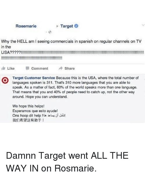 Funny, Spanish, and Target: Target  O  Rosemarie  Why the HELL am iseeing commercials in spanish on regular channels on TV  in the  USA  Like  Comment  A Share  Target Customer Servlce Because this is the USA, where the total number of  languages spoken is 311. That's 310 more languages that you are able to  speak. As a matter of fact, 60% of the world speaks more than one language.  That means that you and 40% of people need to catch up, not the other way  around. Hope you can understand.  We hope this helps!  Esperamos que esto ayude!  Ons hoop dit help  !13A si Jaa! Damnn Target went ALL THE WAY IN on Rosmarie.