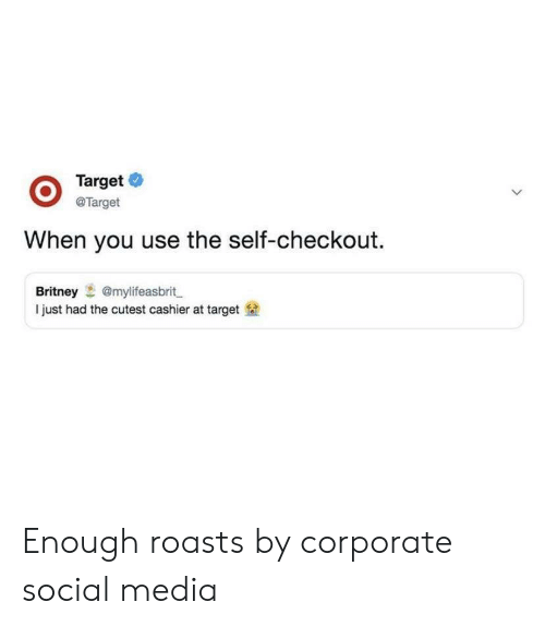 Social Media, Target, and Corporate: @Target  When you use the self-checkout.  Britney@mylifeasbrit  I just had the cutest cashier at target Enough roasts by corporate social media