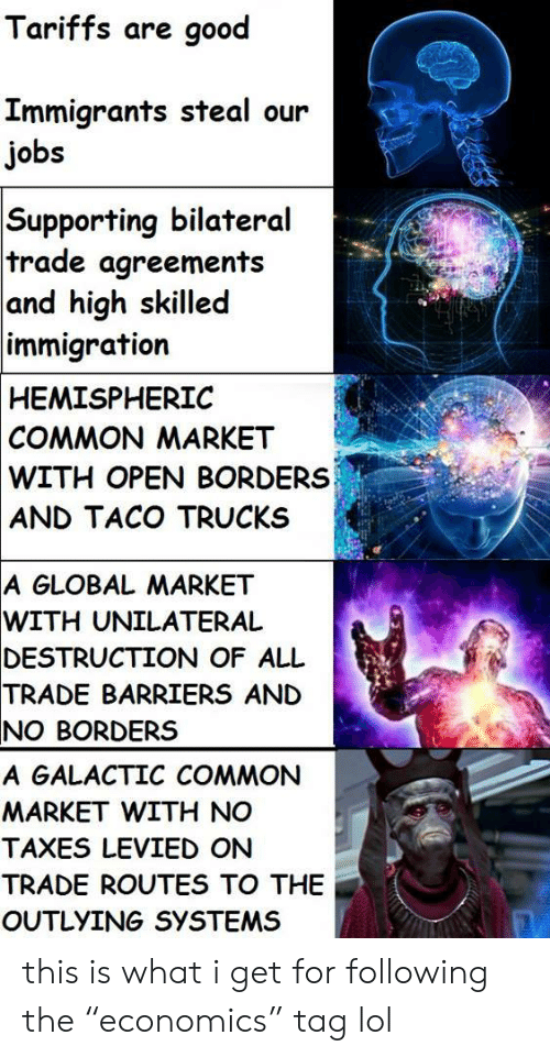 "Lol, Taxes, and Common: Tariffs are good  Immigrants steal our  jobs  Supporting bilateral  trade agreements  and high skilled  immigration  HEMISPHERIC  COMMON MARKET  WITH OPEN BORDERS  AND TACO TRUCKS  A GLOBAL MARKET  WITH  UNILATERAL  DESTRUCTION  OF ALL  TRADE  BARRIERS AND  NO BORDERS  A GALACTIC COMMON  MARKET WITH NO  TAXES LEVIED ON  TRADE ROUTES TO THE  OUTLYING SYSTEMS this is what i get for following the ""economics"" tag lol"
