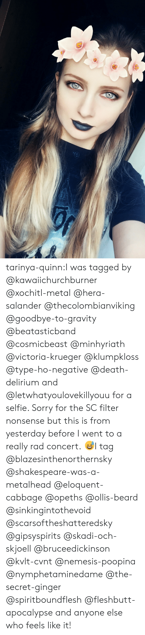 Beard, Selfie, and Shakespeare: tarinya-quinn:I was tagged by @kawaiichurchburner @xochitl-metal @hera-salander @thecolombianviking @goodbye-to-gravity @beatasticband @cosmicbeast @minhyriath @victoria-krueger @klumpkloss @type-ho-negative @death-delirium and @letwhatyoulovekillyouu for a selfie. Sorry for the SC filter nonsense but this is from yesterday before I went to a really rad concert. 😅I tag @blazesinthenorthernsky @shakespeare-was-a-metalhead @eloquent-cabbage @opeths @ollis-beard @sinkingintothevoid @scarsoftheshatteredsky @gipsyspirits @skadi-och-skjoell @bruceedickinson @kvlt-cvnt @nemesis-poopina @nymphetaminedame @the-secret-ginger @spiritboundflesh @fleshbutt-apocalypse and anyone else who feels like it!