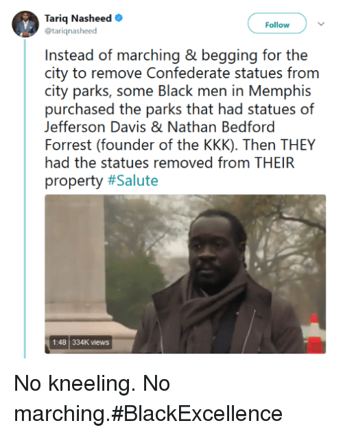 Kkk, Davis, and Jefferson Davis: Tariq Nasheed  @tarignasheed  Follow  Instead of marching & begging for the  (iii  partei, s()me ll.htk『inen in Memiphis  purchased the parks that had statues of  Forrest (founder of the KKK). Then THEY  property #Salute  Jefferson Davis & Nathan Bedford  had the statues removed from THEIR  1:48 334K views No kneeling. No marching.#BlackExcellence