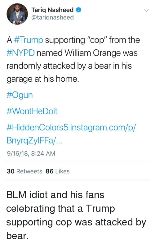 """Instagram, Bear, and Home: Tariq Nasheed  @tariqnasheed  A #Trump supporting """"cop"""" from the  #NYPD named William Orange was  randomly attacked by a bear in his  garage at his home.  #Ogun  #Wont HeDoit  #HiddenColors 5 instagram.com/p/  BnyroZylFFa/.  9/16/18, 8:24 AM  30 Retweets 86 Likes"""
