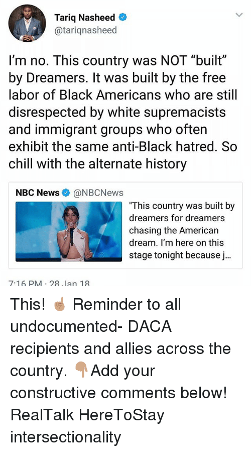 """Chill, Memes, and News: Tariq Nasheed  @tariqnasheed  I'm no. This country was NOT """"built""""  by Dreamers. It was built by the free  labor of Black Americans who are still  disrespected by white supremacists  and immigrant groups who often  exhibit the same anti-Black hatred. So  chill with the alternate history  NBC News@NBCNews  This country was built by  dreamers for dreamers  chasing the Americar  dream. I'm here on this  stage tonight because j..  7-16 PM 28 lan 19 This! ☝🏽 Reminder to all undocumented- DACA recipients and allies across the country. 👇🏽Add your constructive comments below! RealTalk HereToStay intersectionality"""