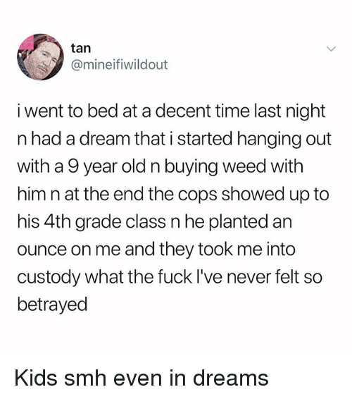 A Dream, Memes, and Smh: tarn  @mineifiwildout  i went to bed at a decent time last night  n had a dream that i started hanging out  with a 9 year old n buying weed with  him n at the end the cops showed up to  his 4th grade class n he planted an  ounce on me and they took me into  custody what the fuck I've never felt so  betrayed Kids smh even in dreams