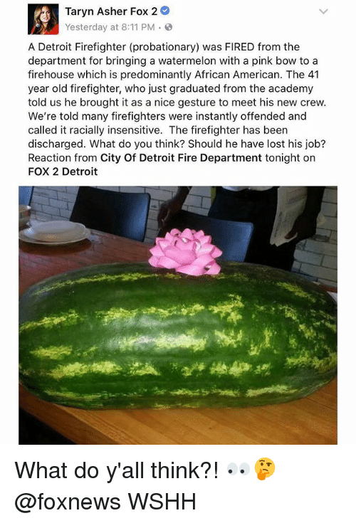 Detroit, Fire, and Memes: Taryn Asher Fox 2  Yesterday at 8:11 PM .  A Detroit Firefighter (probationary) was FIRED from the  department for bringing a watermelon with a pink bow to a  firehouse which is predominantly African American. The 41  year old firefighter, who just graduated from the academy  told us he brought it as a nice gesture to meet his new crew.  We're told many firefighters were instantly offended and  called it racially insensitive. The firefighter has been  discharged. What do you think? Should he have lost his job?  Reaction from City Of Detroit Fire Department tonight on  FOX 2 Detroit What do y'all think?! 👀🤔 @foxnews WSHH