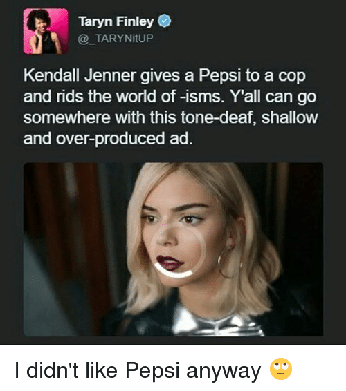Kendall Jenner, Memes, and Pepsi: Taryn Finley  TARYNitUP  Kendall Jenner gives a Pepsi to a cop  and rids the world of -isms. Yall can go  Somewhere With this tone-deat, shallow  and over-produced ad. I didn't like Pepsi anyway 🙄