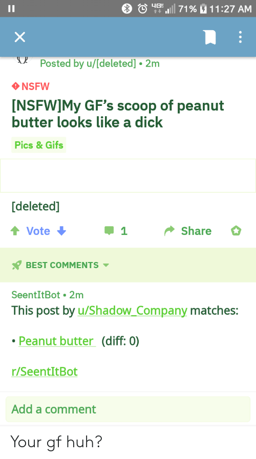 Dick Pics, Huh, and Nsfw: tas wil 71 % u 11:27 AM  Posted by u/[deleted]. 2m  NSFW  NSFWIMy GF's scoop of peanut  butter looks like a dick  Pics&Gifs  [deleted]  Vote  џ1  Share  BEST COMMENTS  SeentItBot 2m  This post by u/Shadow Company matches:  Peanut butter (diff: 0)  r/SeentItBot  Add a comment Your gf huh?