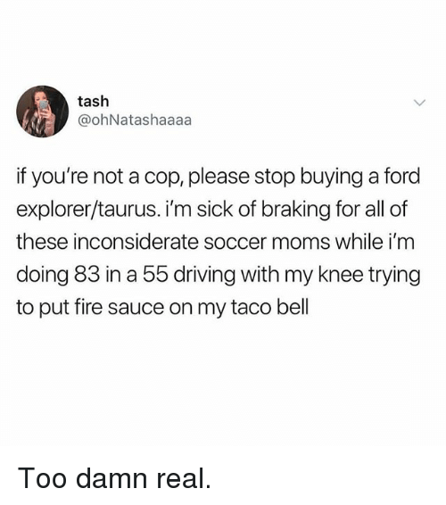 Driving, Fire, and Memes: tash  @ohNatashaaaa  if you're not a cop, please stop buying a ford  explorer/taurus. i'm sick of braking for all of  these inconsiderate soccer moms while i'm  doing 83 in a 55 driving with my knee trying  to put fire sauce on my taco bell Too damn real.