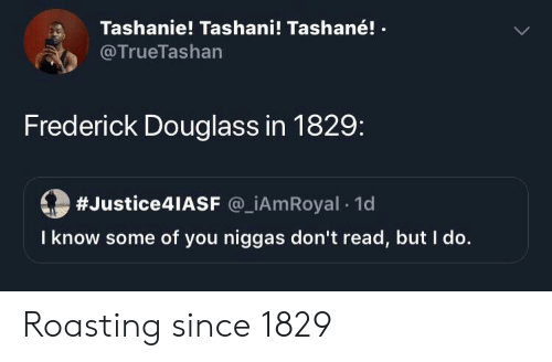 Frederick Douglass, You, and Read: Tashanie! Tashani! Tashané!  @TrueTashan  Frederick Douglass in 1829:  #Justice4lASF @_iAmRoyal 1d  I know some of you niggas don't read, but I do. Roasting since 1829