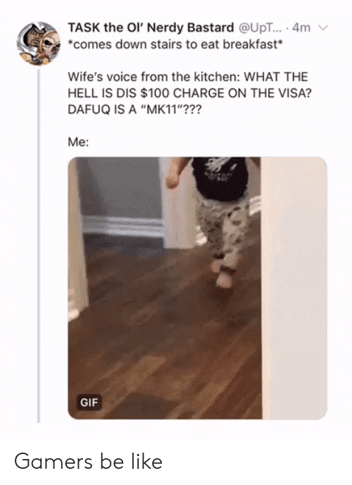 """Be Like, Gif, and Breakfast: TASK the Ol' Nerdy Bastard @UpT... . 4m  *comes down stairs to eat breakfast  Wife's voice from the kitchen: WHAT THE  HELL IS DIS $100 CHARGE ON THE VISA?  DAFUQ IS A """"MK11""""???  Me:  GIF Gamers be like"""