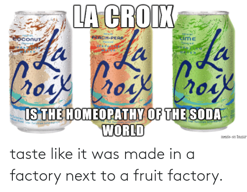 Next, Fruit, and Made: taste like it was made in a factory next to a fruit factory.
