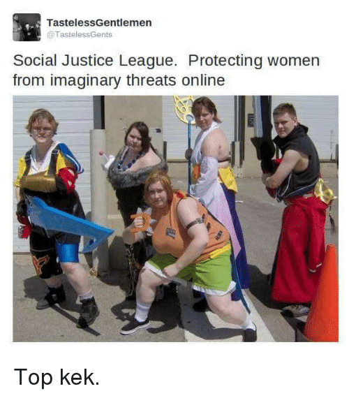 Justice, Justice League, and Socialism: Tasteless Gentlemen  TastelessGents  Social Justice League. Protecting women  from imaginary threats online Top kek.