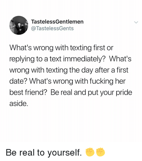 Best Friend, Fucking, and Memes: TastelessGentlemen  @TastelessGents  What's wrong with texting first or  replying to a text immediately? What's  wrong with texting the day after a first  date? What's wrong with fucking her  best friend? Be real and put your pride  aside. Be real to yourself. ✊✊