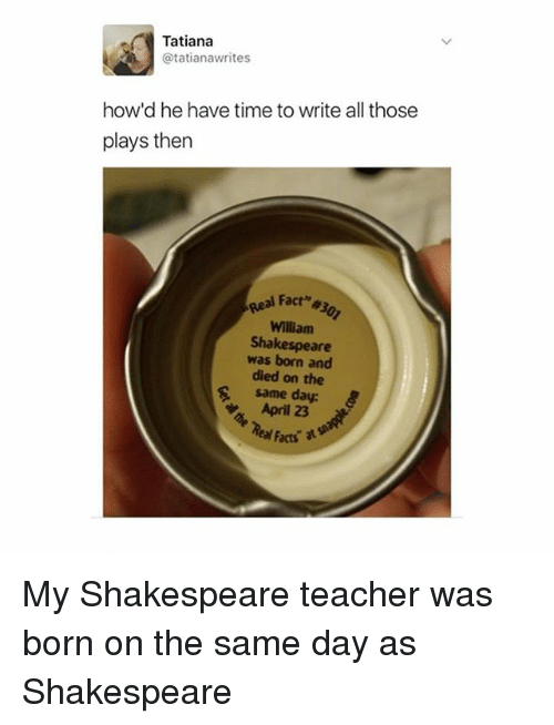 Memes, 🤖, and Williams: Tatiana  atatianawrites  how'd he have time to write all those  plays then  Real Fact  William  Shakespeare  was born and  died on the  same day:  Real Facts My Shakespeare teacher was born on the same day as Shakespeare