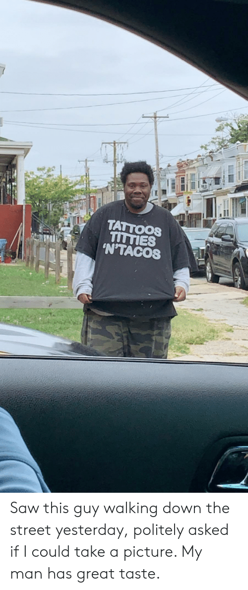 Saw, Tattoos, and A Picture: TATTOOS  TITTIES  'N'TACOS Saw this guy walking down the street yesterday, politely asked if I could take a picture. My man has great taste.