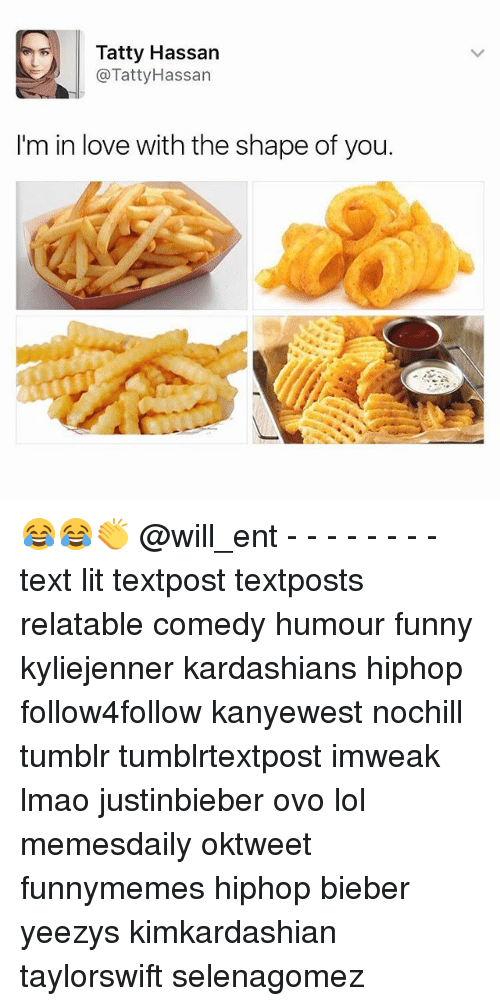 Funny, Kardashians, and Lit: Tatty Hassan  @Tatty Hassan  I'm in love with the shape of you. 😂😂👏 @will_ent - - - - - - - - text lit textpost textposts relatable comedy humour funny kyliejenner kardashians hiphop follow4follow kanyewest nochill tumblr tumblrtextpost imweak lmao justinbieber ovo lol memesdaily oktweet funnymemes hiphop bieber yeezys kimkardashian taylorswift selenagomez