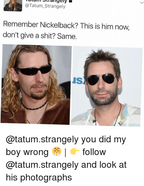 Memes, Shit, and Nickelback: @Tatum_Strangely  Remember Nickelback? This is him now,  don't give a shit? Same  IS @tatum.strangely you did my boy wrong 😤 | 👉 follow @tatum.strangely and look at his photographs