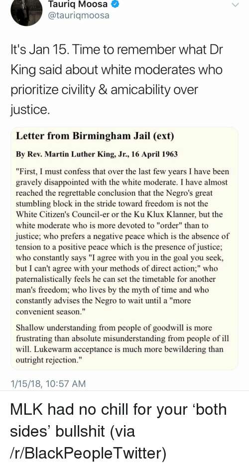 "Blackpeopletwitter, Chill, and Disappointed: Tauriq Moosa  @tauriqmoosa  It's Jan 15. Time to remember what Dr  King said about white moderates who  prioritize civility & amicability over  justice  Letter from Birmingham Jail (ext)  By Rev. Martin Luther King, Jr., 16 April 196.3  ""First, I must confess that over the last few years I have been  gravely disappointed with the white moderate. I have almost  reached the regrettable conclusion that the Negro's great  stumbling block in the stride toward freedom is not the  White Citizen's Council-er or the Ku Klux Klanner, but the  white moderate who is more devoted to ""order"" than to  justice; who prefers a negative peace which is the absence of  tension to a positive peace which is the presence of justice;  who constantly says ""I agree with you in the goal you seek,  but I can't agree with your methods of direct action;"" who  paternalistically feels he can set the timetable for another  man's freedom; who lives by the myth of time and who  constantly advises the Negro to wait until a ""more  convenient season.""  Shallow understanding from people of goodwill is more  frustrating than absolute misunderstanding from people of ill  will. Lukewarm acceptance is much more bewildering than  outright rejection.""  1/15/18, 10:57 AM <p>MLK had no chill for your 'both sides' bullshit (via /r/BlackPeopleTwitter)</p>"