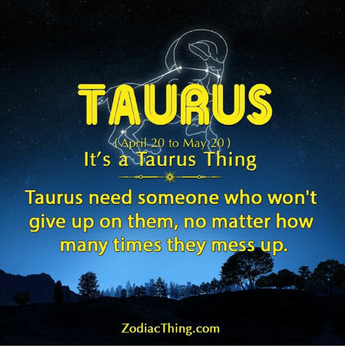 How Many Times, Taurus, and Zodiac: TAURU  il 20 to May 20)  It's  a Taurus Thing  Taurus need someone who won't  give up on them, no matter how  many times they  mess up  Zodiac Thing.com