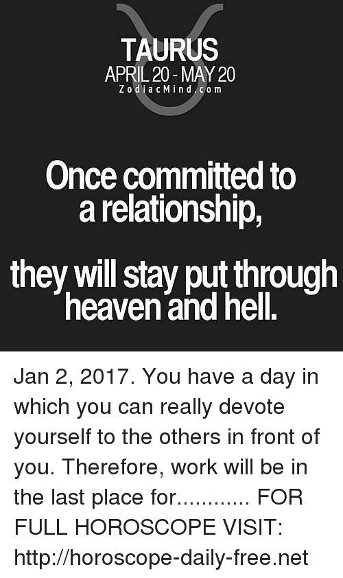 Heaven, Work, and Free: TAURUS  APRIL 20 MAY 20  Z o d i a c M i n d c o m  Once committed to  a relationship,  they will stay put through  heaven and hell. Jan 2, 2017. You have a day in which you can really devote yourself to the others in front of you. Therefore, work will be in the last place for............ FOR FULL HOROSCOPE VISIT: http://horoscope-daily-free.net