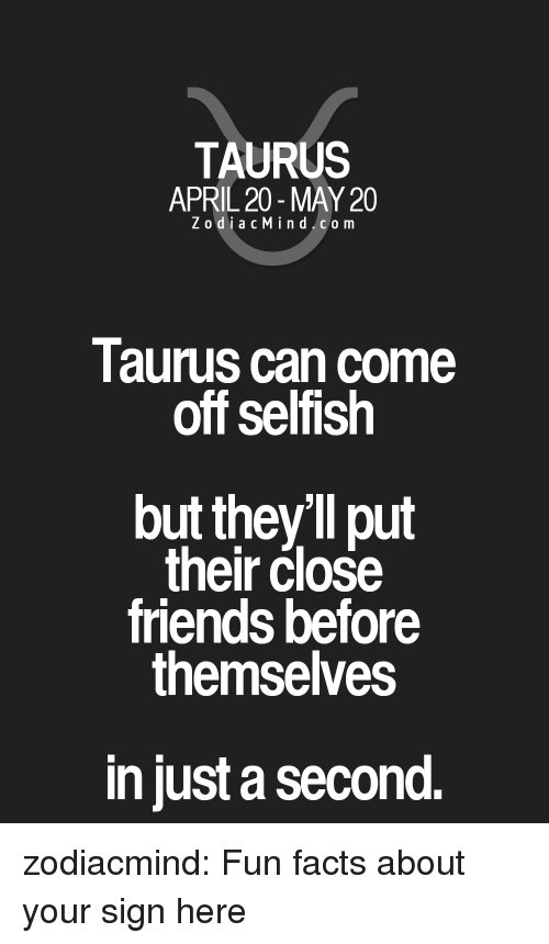 Facts, Friends, and Target: TAURUS  APRIL 20-MAY 20  ZodiacMind com  Taurus can come  off selfish  but they'll put  their close  friends before  themselves  in just a second. zodiacmind:  Fun facts about your sign here