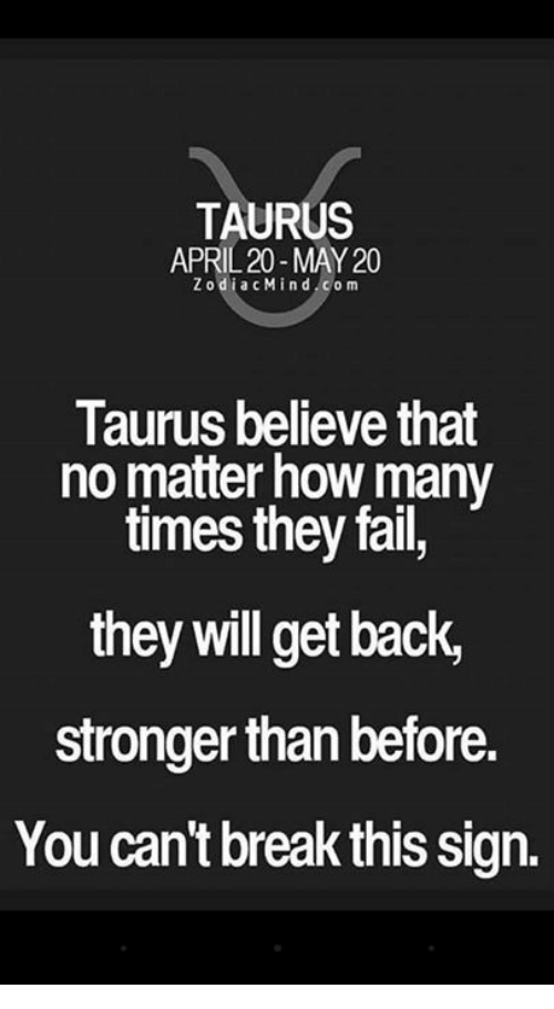 Fail, How Many Times, and Break: TAURUS  APRIL 20- MAY20  Z odi a c Mind com  Taurus believe that  no matter how many  times they fail,  they will get back,  stronger thanbefore.  You can't break this Sign.