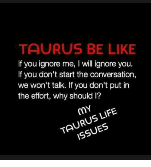TAURUS BE LIKE if You Ignore Me I Will Ignore You if You Don't Start