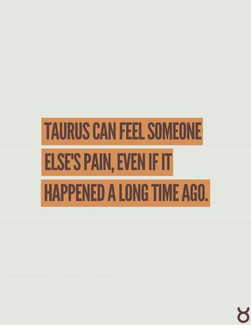 TAURUS CAN FEEL SOMEONE ELSES PAINEVEN IFIT HAPPENED a LONG