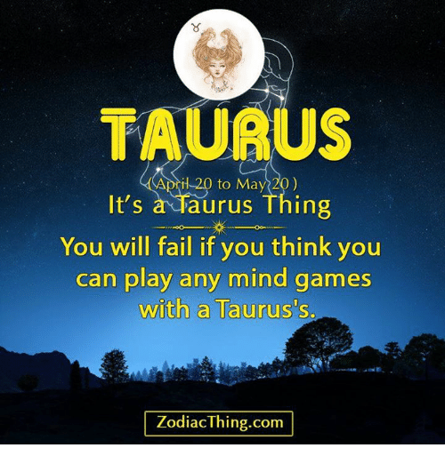 taurus il 20 to may 20 it s a taurus thing you will fail if you