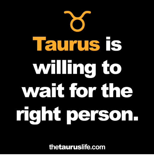 Taurus, Com, and Person: Taurus is  willing to  wait for the  right person.  thetauruslife.com