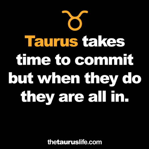 Taurus, Time, and Com: Taurus takes  time to commit  but when they do  they are all in.  thetauruslife.com