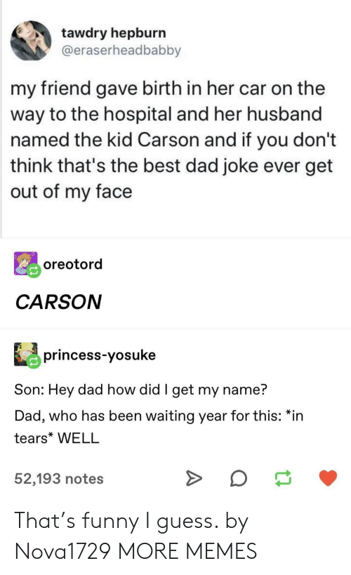 Dad, Dank, and Funny: tawdry hepburn  @eraserheadbabby  my friend gave birth in her car on the  way to the hospital and her husband  named the kid Carson and if you don't  think that's the best dad joke ever get  out of my face  oreotord  CARSON  princess-yosuke  Son: Hey dad how did I get my name?  Dad, who has been waiting year for this: *in  tears* WELL  52,193 notes That's funny I guess. by Nova1729 MORE MEMES