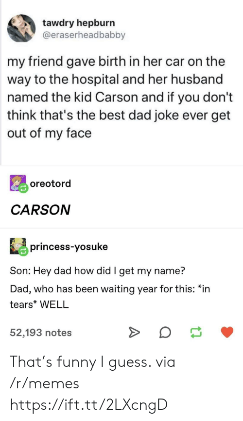 Dad, Funny, and Memes: tawdry hepburn  @eraserheadbabby  my friend gave birth in her car on the  way to the hospital and her husband  named the kid Carson and if you don't  think that's the best dad joke ever get  out of my face  oreotord  CARSON  princess-yosuke  Son: Hey dad how did I get my name?  Dad, who has been waiting year for this: *in  tears* WELL  52,193 notes That's funny I guess. via /r/memes https://ift.tt/2LXcngD