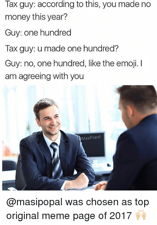 Emoji, Funny, and Meme: Tax guy: according to this, you made no  money this year?  Guy: one hundred  Tax guy: u made one hundred?  Guy: no, one hundred, like the emoji. I  am agreeing with you  MasiPopal @masipopal was chosen as top original meme page of 2017 🙌🏼