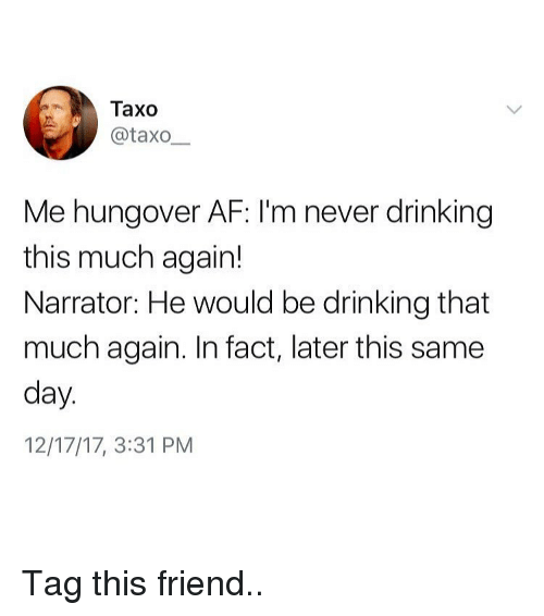 Af, Drinking, and Memes: Taxo  Lİİ) @taxo-  Me hungover AF: I'm never drinking  this much again!  Narrator: He would be drinking that  much again. In fact, later this same  day  12/17/17, 3:31 PM Tag this friend..