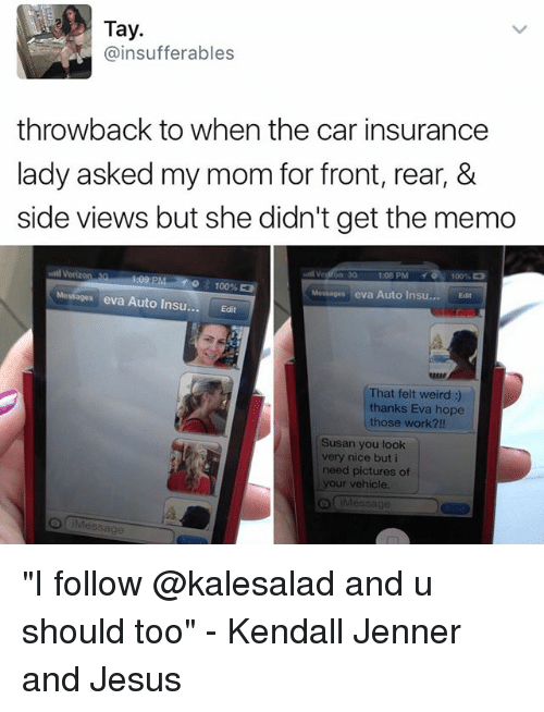 """Anaconda, Jesus, and Kendall Jenner: Tay  (ainsufferables  throwback to when the car insurance  lady asked my mom for front, rear, &  side views but she didn't get the memo  1302 PM  1001  o 100%,  Messages eva Auto Insu  Edit  Messages eva Auto Insu.  Edit  That felt weird  thanks Eva hope  those work?!!  Susan you look  very nice but i  need pictures of  your vehicle.  Message """"I follow @kalesalad and u should too"""" - Kendall Jenner and Jesus"""
