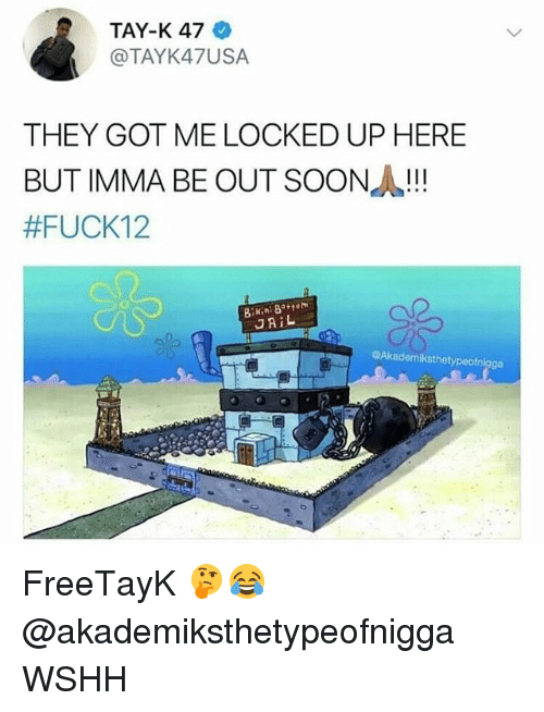 Jail, Memes, and Soon...: TAY-K 47  @TAYK47USA  THEY GOT ME LOCKED UP HERE  BUT IMMA BE OUT SOON!  #FUCK12  ni  JAiL  0  @Akademiksthetypeofnigga FreeTayK 🤔😂 @akademiksthetypeofnigga WSHH