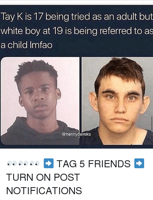 Friends, Memes, and White: Tay K is 17 being tried as an adult but  white boy at 19 is being referred to as  a child Imfao  @hennydemiks 👀👀👀 ➡️ TAG 5 FRIENDS ➡️ TURN ON POST NOTIFICATIONS