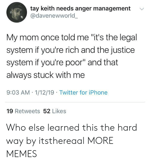 """Dank, Iphone, and Memes: tay keith needs anger management  @davenewworld  '  My mom once told me """"it's the legal  system if you're rich and the justice  system if you're poor"""" and that  always stuck with me  9:03 AM 1/12/19 Twitter for iPhone  19 Retweets 52 Likes Who else learned this the hard way by itsthereaal MORE MEMES"""