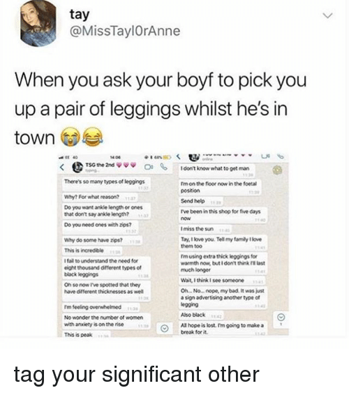 "Bad, Fail, and Family: tay  @MissTaylOrAnne  When you ask your boyf to pick you  up a pair of leggings whilst he's in  town  EE 40  14.06  く  @TSG the 2nd ψ ψψ  0.  I dont kinow what to get man  There's so many types of leggings  Im on the floor now in the foetal  pOstion  Why? For what reason?  ""  は?  Send help  Do you want ankde length or ones  that dont say ankle length?  Tve been in this shop for five days  now  3)  Do you need ones with bps?  I miss the sun  Tay, I love you. Tell my family 1lowe  them to0  Why do some have zips?  38  4  This is incredible  I fail to understand the need for  eight thousand different types of  black legings  Tm using extra thick leggings for  warmth now, but i don't think ra last  much longer  Wait, I think I see someone  Oh so now Ive spotted that they  have different thicknesses as well  Oh No... nope, my bad. It was just  a sign advertising another type cf  egging  Tm feeling overwhelmed  No wonder the number of women  with anaiety is on the rise  This is peak  43  10  Also bbck  All hope is lost. Im going to make a  break for it  13  1343 tag your significant other"