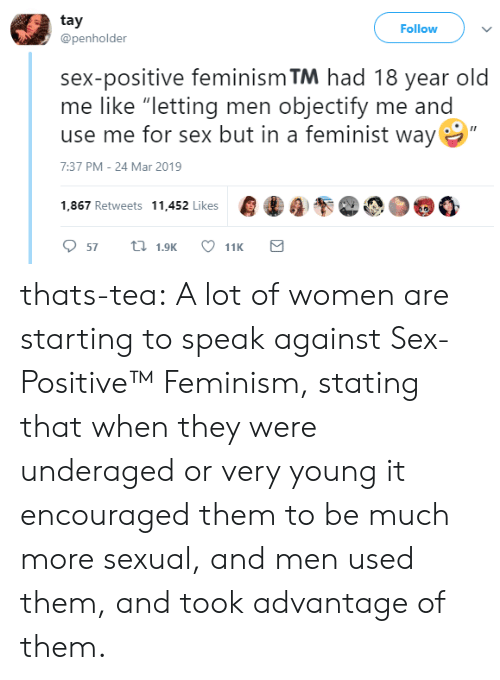 "Feminism, Sex, and Tumblr: tay  @penholder  Follow  sex-positive feminism TM had 18 year old  me like ""letting men objectify me and  use me for sex but in a feminist way  7:37 PM-24 Mar 2019  1,867 Retweets 11.452 likes000 thats-tea:  A lot of women are starting to speak against Sex-Positive™   Feminism, stating that when they were underaged or very young it encouraged them to be much more sexual, and men used them, and took advantage of them."