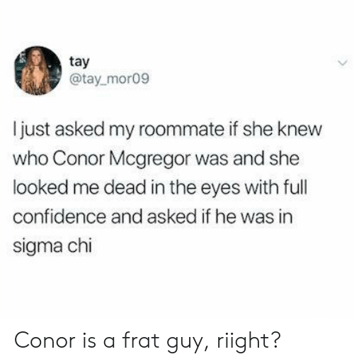 Confidence, Conor McGregor, and Roommate: tay  @tay mor09  I just asked my roommate if she knew  who Conor Mcgregor was and she  looked me dead in the eyes with full  confidence and asked if he was in  sigma chi Conor is a frat guy, riight?