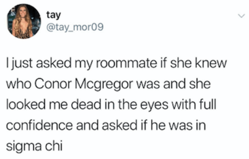 Confidence, Conor McGregor, and Roommate: tay  @tay mor09  Ijust asked my roommate if she knew  who Conor Mcgregor was and she  looked me dead in the eyes with full  confidence and asked if he was in  sigma chi