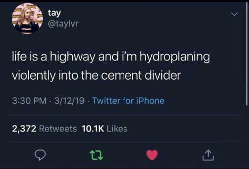 Funny, Iphone, and Life: tay  @taylvr  life is a highway and i'm hydroplaning  violently into the cement divider  3:30 PM 3/12/19 Twitter for iPhone  2,372 Retweets 10.1K Likes